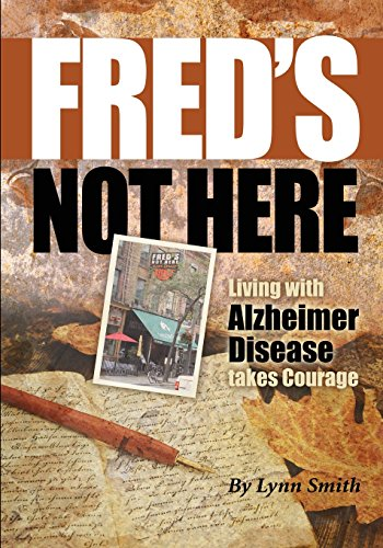 Fred's Not Here - Living with Alzheimer Disease Takes Courage By Lynn Smith