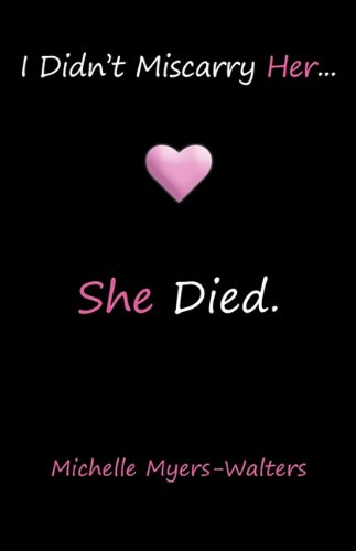 I Didn't Miscarry Her... She Died. By Michelle Myers-Walters