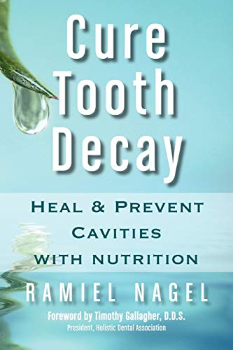 Cure Tooth Decay: Heal and Prevent Cavities with Nutrition: Heal and Prevent Cavities with Nutrition (First Edition) By Ramiel Nagel