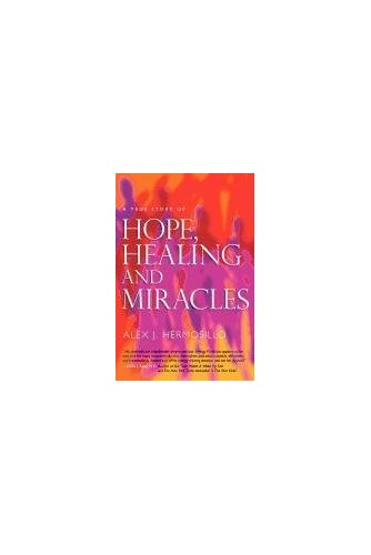 A True Story of Hope, Healing & Miracles By Alex J Hermosillo