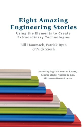 Eight Amazing Engineering Stories: Using the Elements to Create Extraordinary Technologies By Bill Hammack