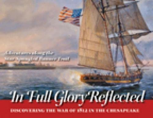 In Full Glory Reflected - Discovering the War of 1812 in the Chesapeake By Ralph E. Eshelman