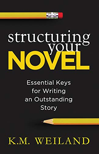 Structuring Your Novel: Essential Keys for Writing an Outstanding Story By K M Weiland