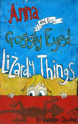 Anna and the Goggly Eyed Lizardy Things By Martin Crowder