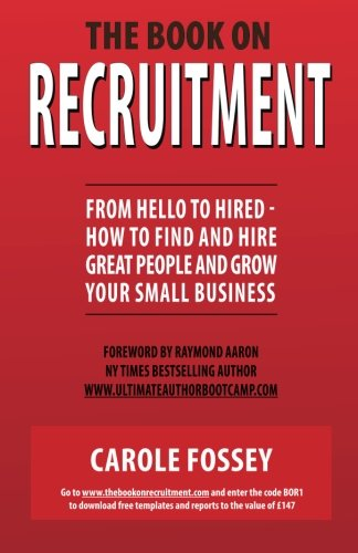 The Book On Recruitment (Special Edition Cover): From Hello To Hired How To Find And Hire Great People and Grow Your Small Business By Carole Fossey