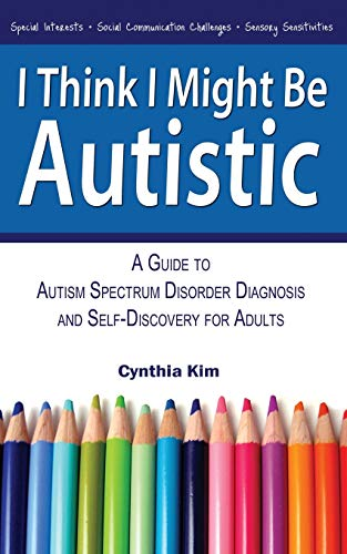 I Think I Might Be Autistic: A Guide to Autism Spectrum Disorder Diagnosis and Self-Discovery for Adults by Cynthia Kim