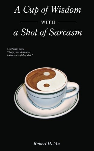 A Cup of Wisdom with a Shot of Sarcasm By Robert H Ma