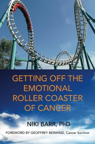 Getting Off The Emotional Roller Coaster Of Cancer: Emotional Healing for Cancer Patients By Niki Barr PhD