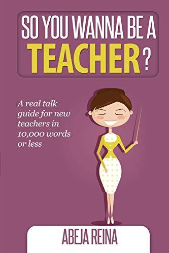 So You Wanna Be a Teacher? By Abeja Reina