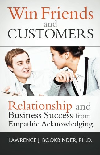 Win Friends and Customers: Relationship and Business Success from Empathic Acknowledging By Lawrence J. Bookbinder Ph.D.
