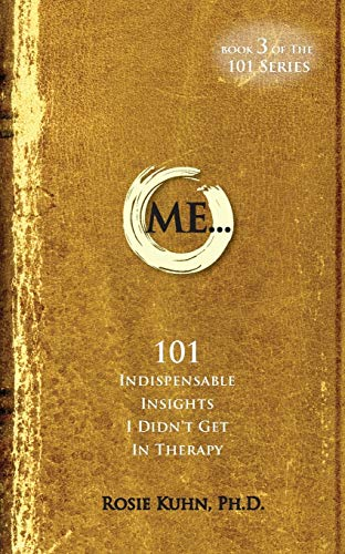Me... 101 Indispensable Insights I Didn't Get in Therapy By Rosie Kuhn
