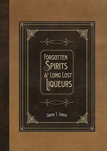 Forgotten Spirits & Long Lost Liqueurs By David T Smith