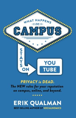 What Happens on Campus Stays on YouTube: The NEW rules for your reputation on campus, online, and beyond. By Erik Qualman