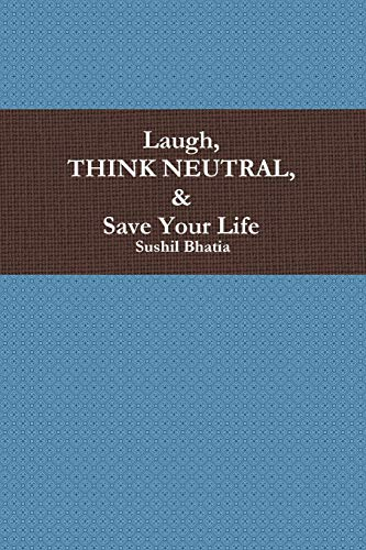 Laugh, Think Neutral & Save Your Life By Sushil Bhatia