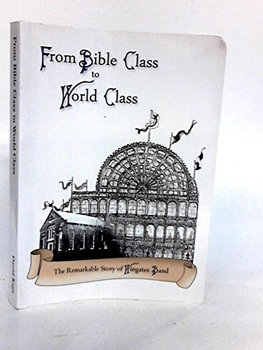 From Bible Class to World Class: The Remarkable Story of Wingates Band, 1873-2013 By David Kay