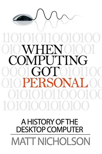 When Computing Got Personal: A history of the desktop computer By Matt Nicholson