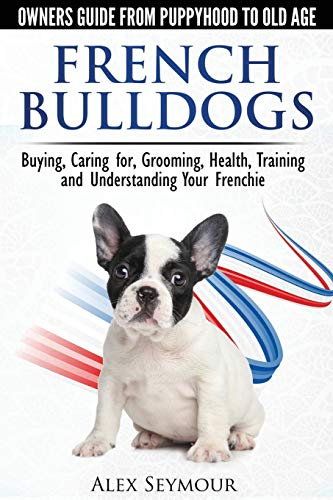 French Bulldogs - Owners Guide from Puppy to Old Age. Buying, Caring For, Grooming, Health, Training and Understanding Your Frenchie By Alex Seymour