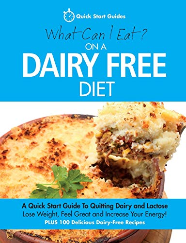 What Can I Eat On A Dairy Free Diet?: A Quick Start Guide To Quitting Dairy and Lactose By Quick Start Guides