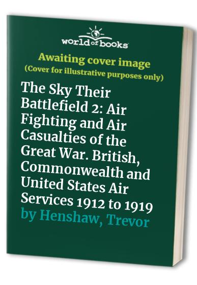 The Sky Their Battlefield 2: Air Fighting and Air Casualties of the Great War. British, Commonwealth and United States Air Services 1912 to 1919 by Trevor Henshaw