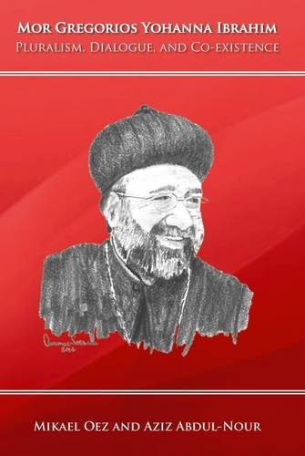 Mor Gregorios Yohanna Ibrahim: Pluralism, Dialogue, and Co-Existence By Mikael Oez