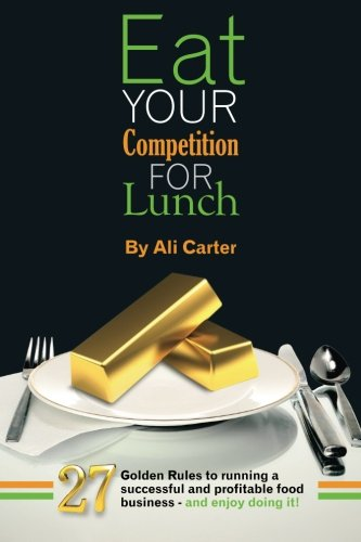 Eat Your Competition for Lunch: 27 Golden Rules of Running a Successful and Profitable Food Business - and Enjoy Doing it! by Ali Carter