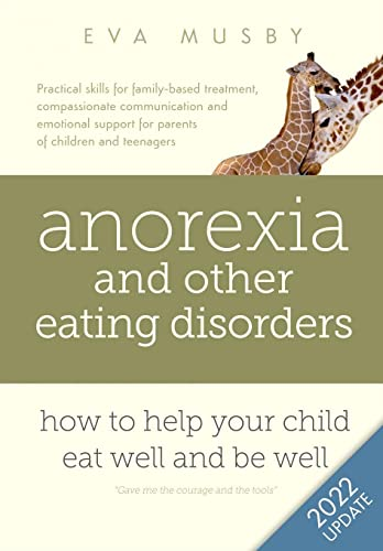 Anorexia and other Eating Disorders: how to help your child eat well and be well: Practical solutions, compassionate communication tools and emotional support for parents of children and teenagers By Eva Musby