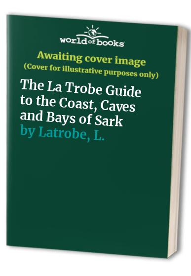 The La Trobe Guide to the Coast, Caves and Bays of Sark By G. Latrobe