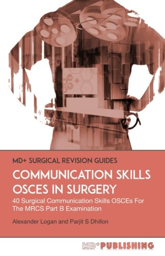 Communication Skills OSCEs In Surgery: 40 Surgical Communication OSCEs For The MRCS Part B Examination (MD+ Surgical Revision Guides) By Alexander Logan