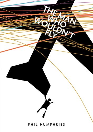 The man who wouldn't fly By Philip John Humphries