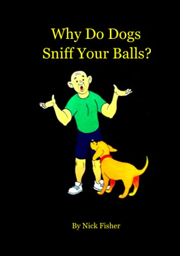 Why Do Dogs Sniff Your Balls? by Nick Fisher