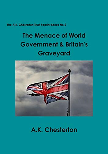 The Menace of World Government & Britain's Graveyard By A. K. Chesterton