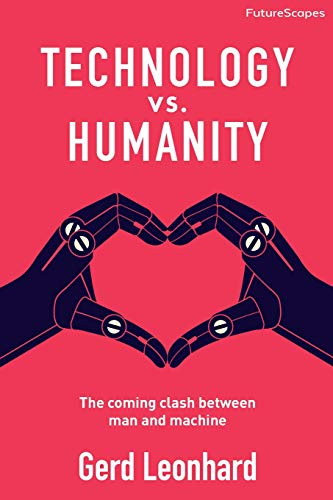 Technology vs. Humanity: The coming clash between man and machine (FutureScapes) By Gerd Leonhard