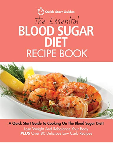 The Essential Blood Sugar Diet Recipe Book: A Quick Start Guide To Cooking On The Blood Sugar Diet! Lose Weight And Rebalance Your Body PLUS Over 80 Delicious Low Carb Recipes By Quick Start Guides