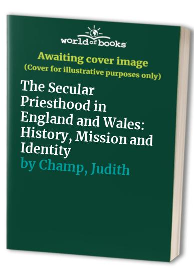 The Secular Priesthood in England and Wales: History, Mission and Identity By Judith Champ