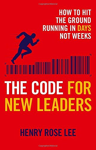 The Code for New Leaders: How to Hit the Ground Running in Days Not Weeks By Henry Rose Lee