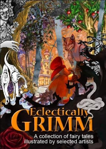 Eclectically Grimm: A Collection of Fairy Tales by the Brothers Grimm, Illustrated by Selected Artists Edited by Emma Lea