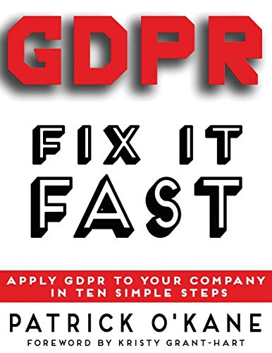 GDPR - Fix it Fast: Apply GDPR to Your Company in 10 Simple Steps By Patrick O'Kane