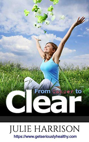From Cancer to Clear By Julie Harrison