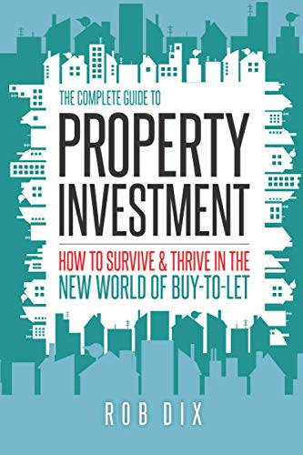 The Complete Guide to Property Investment: How to survive & thrive in the new world of buy-to-let By Rob Dix