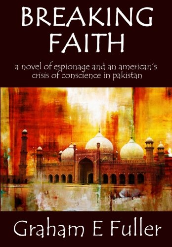 Breaking Faith: A novel of espionage and an American's crisis of conscience in Pakistan By Graham E Fuller