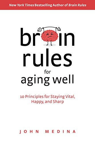 Brain Rules for Aging Well: 10 Principles for Staying Vital, Happy, and Sharp By John Medina
