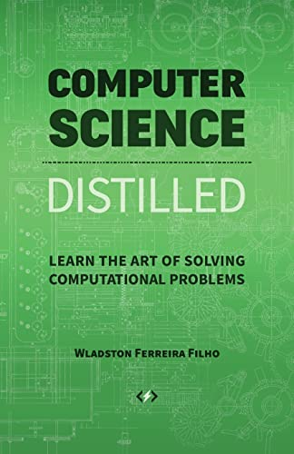 Computer Science Distilled: Learn the Art of Solving Computational Problems By Wladston Ferreira Filho