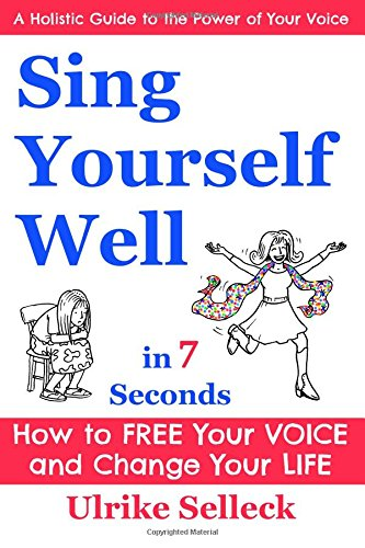Sing Yourself Well in 7 Seconds By Ulrike Selleck