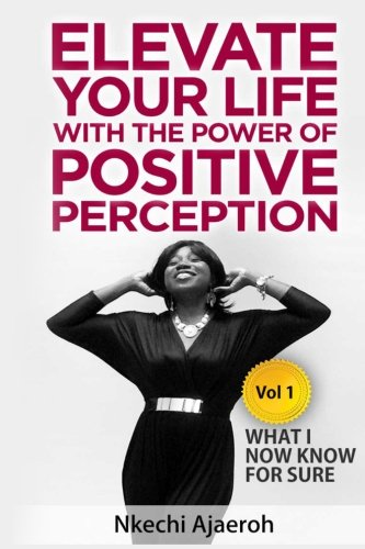 Elevate Your Life with the Power of Positive Perception By Nkechi Ajaeroh