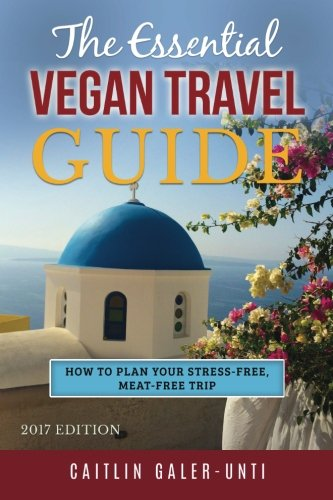 The Essential Vegan Travel Guide: 2017 Edition By Caitlin Galer-Unti