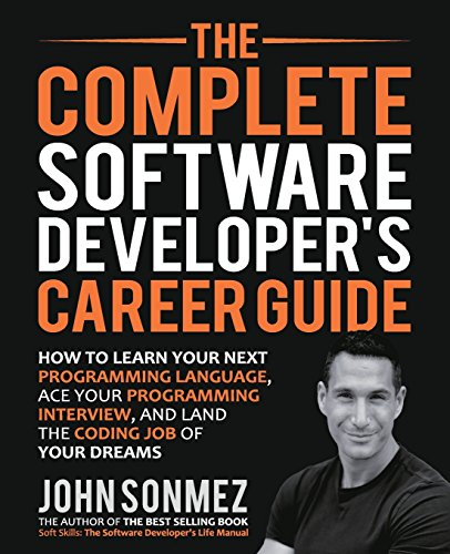 The Complete Software Developer's Career Guide: How to Learn Programming Languages Quickly, Ace Your Programming Interview, and Land Your Software Developer Dream Job By John Sonmez