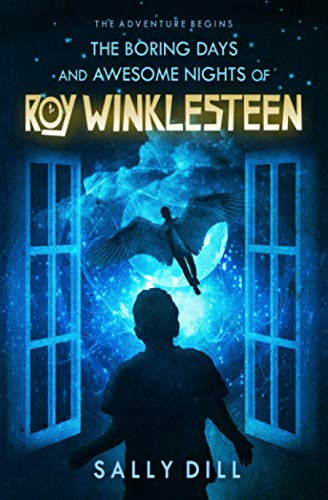 The Boring Days and Awesome Nights of Roy Winklesteen By Sally Dill