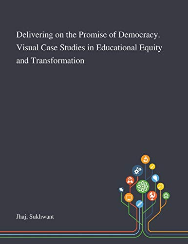 Delivering on the Promise of Democracy. Visual Case Studies in Educational Equity and Transformation By Sukhwant Jhaj