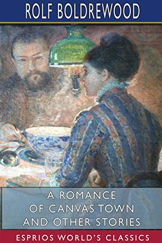 A Romance of Canvas Town and Other Stories (Esprios Classics) By Rolf Boldrewood