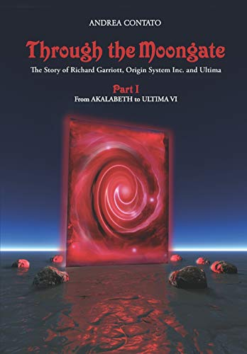 Through the Moongate. The Story of Richard Garriott, Origin Systems Inc. and Ultima By Andreas Przygienda